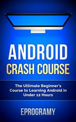 Android: Crash Course – The Ultimate Beginner's Course to Learning Android Programming in Under 12 Hours