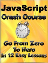 "JavaScript Crash Course : Go from ""Zero"" To ""Hero"" in 12 Easy Lessons (Learn To Code Book 4)"