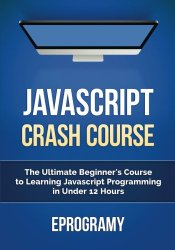 JavaScript: Crash Course – The Ultimate Beginner's Course to Learning JavaScript Programming in Under 12 Hours