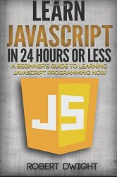 JavaScript: Learn JavaScript in 24 Hours or Less – A Beginner's Guide To Learning JavaScript Programming Now (JavaScript, JavaScript Programming)