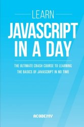 Javascript: Learn Javascript In A DAY! – The Ultimate Crash Course to Learning the Basics of the Javascript Programming Language In No Time … Javascript Course, Javascript Development)