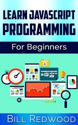Javascript Programming: Learn Javascript Easily: The Ultimate Unofficial Guide For Beginners To Learn Javascript Programming Today