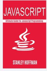 Javascript: The Ultimate Guide to Javascript Programming and Computer Hacking (javascript for beginners, how to program, hacking exposed, hacking, how … HTML, Coding, CSS, Java, PHP) (Volume 12)