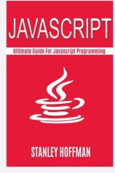 Javascript: The Ultimate Guide to Learn Javascript and SQL (javascript for beginners, sql, database programming) (Programming, computer language, web developing) (Volume 8)