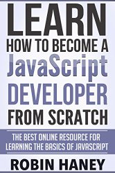 Learn How To Become a JavaScript Developer From Scratch: The Best Online Resource for Learning the Fundamentals and Basics of the JavaScript Programing Language