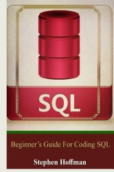 Sql: Beginner's Guide for Coding SQL (sql, database programming, computer programming, how to program, sql for dummies, programming computer, java, … Coding, CSS, Java, PHP) (Volume 7)