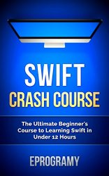 Swift: Crash Course – The Ultimate Beginner's Course to Learning Swift Programming in Under 12 Hours