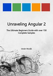 Unraveling Angular 2: The Ultimate Beginners Guide with over 150 Complete Samples (Unraveling Series Book 8)