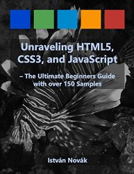 Unraveling HTML5, CSS3, and JavaScript (The Ultimate Beginners Guide with over 150 Samples) (Unraveling Series)