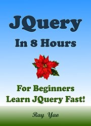 JQUERY: JQuery in 8 Hours, For Beginners, Learn JQuery Fast! A Smart Way to Learn JQuery, Plain & Simple, Learn JQuery Programming Language in Easy Steps, A Beginner's Guide, Start Coding Today!