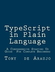 TypeScript in Plain Language: A Comprehensive Starting Up Guide  For Complete Beginners  An Easier and Safer Way To Write JavaScript Code