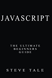 JavaScript: The Ultimate Beginners Guide: Start Coding Today