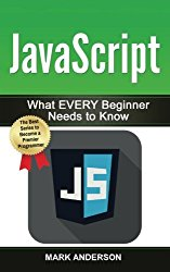 JavaScript: What EVERY Beginner Needs to Know (JavaScript Programming, Java, Programming) (Volume 1)
