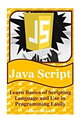 JavaScript: Learn Basics of Scripting Language and Use in Programming Easily(javascript advanced,javascript algorithm,javascript and jquery,javascript beginners guide,javascript interview) (Volume 1)