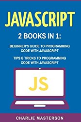 JavaScript: 2 Books in 1: Beginner's Guide + Tips and Tricks to Programming Code with JavaScript (JavaScript, Java, Python, Programming, Code, Project Management, Computer Programming) (Volume 1)