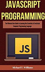 JavaScript Programming: The Ultimate User Guide to Learning the Essentials of JavaScript Computer Programming Language (JavaScript, JavaScript Programming, JavaScript and Jquery)