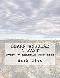 Learn Angular 4 Fast: Over 340 pages. 70 example mini-projects.