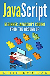 JavaScript: Beginner JavaScript Coding From The Ground Up (DIY JavaScript Book 1)