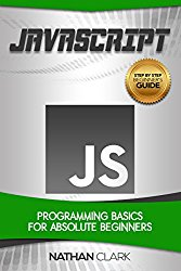 JavaScript: Programming Basics for Absolute Beginners (Step-By-Step JavaScript Book 1)