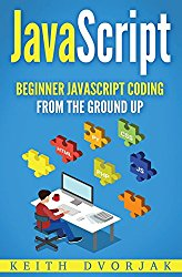 JavaScript: Beginner JavaScript Coding From The Ground Up (DIY JavaScript) (Volume 1)