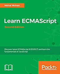 Learn ECMAScript – Second Edition: Discover latest ECMAScript 8 (ES2017) and learn the fundamentals of JavaScript
