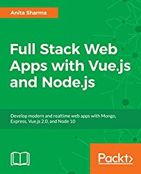 Full Stack Web Apps with Vue.js and Node.js: Develop modern and realtime web apps with Mongo, Express, Vue.js 2.0, and Node 10