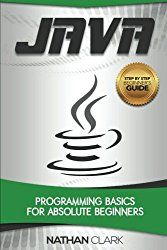 Java: Programming Basics for Absolute Beginners (Step-By-Step Java) (Volume 1)