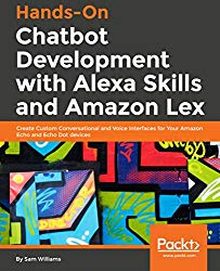 Hands-On Chatbot Development with Alexa Skills and Amazon Lex: Create Custom Conversational and Voice Interfaces for Your Amazon Echo and Echo Dot devices