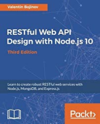 RESTful Web API Design with Node.js 10: Learn to create robust RESTful web services with Node.js, MongoDB, and Express.js, 3rd Edition