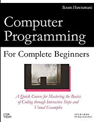 Computer Programming for Complete Beginners: A Quick Course for Mastering the Basics of Coding through Interactive Steps and Visual Examples