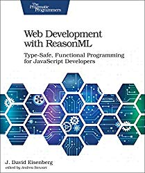 Web Development with ReasonML: Type-Safe, Functional Programming for JavaScript Developers
