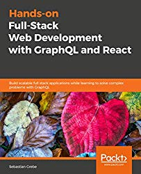 Hands-on Full-Stack Web Development with GraphQL and React: Build scalable full stack applications while learning to solve complex problems with GraphQL