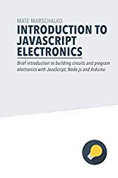 Introduction to JavaScript Electronics: Brief introduction to building circuits and program electronics with JavaScript, Node.js and Arduino