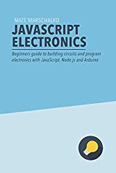 JavaScript Electronics: Beginners guide to building circuits and program electronics with JavaScript, Node.js and Arduino