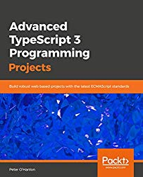 Advanced TypeScript 3 Programming Projects: Build robust web based projects with the latest ECMAScript standards