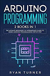 Arduino Programming: 2 books in 1 – The Ultimate Beginner's & Intermediate Guide to Learn Arduino Programming Step by Step