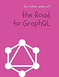 The Road to GraphQL: Your journey to master pragmatic GraphQL in JavaScript with React.js and Node.js