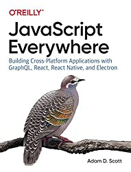 JavaScript Everywhere: Building Cross-Platform Applications with GraphQL, React, React Native, and Electron